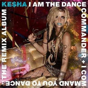 Kesha - I Am The Dance Commander + I Command You To Dance: The Remix Album