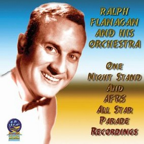 Ralph Flanagan And His Orchestra - One Night Stand and AFRS All Star Parade Recordings