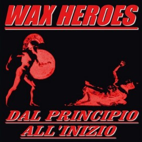 Wax Heroes - Dal Principio Allinizio: From the Beginning to the Start