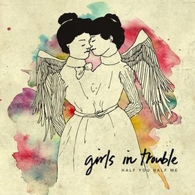 Girls in Trouble - Half You Half Me