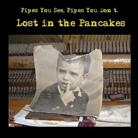 Pipes You See, Pipes You Don't - Lost In the Pancakes