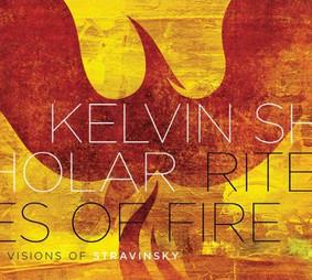 Kelvin Sholar - Rites of Fire: Visions of Stravinsky
