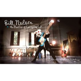 Bill Nelson - The Practice of Everyday Life: Celebrating 40 Years of Recordings