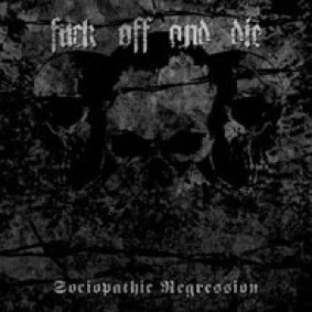 F**k Off And Die! - Sociopathic Regression
