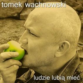 Tomek Wachnowski - Ludzie lubia mieć