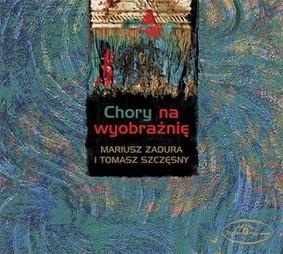 Mariusz Zadura, Tomasz Szczęsny - Chory na wyobraźnię