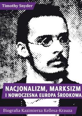 Timothy Snyder - Nacjonalizm, marksizm i nowoczesna Europa Środkowa. Biografia Kazimierza Kelles-Krauza (1872-1905)