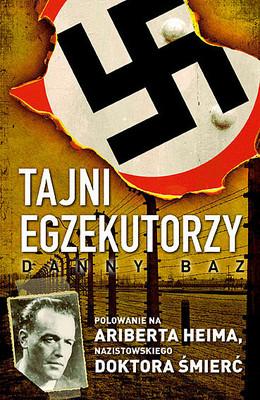 Danny Baz - Tajni egzekutorzy. Polowanie na Ariberta Heima, Nazistowskiego Doktora Śmierć