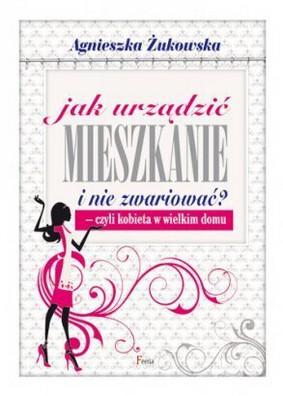 Agnieszka Żukowska - Jak urządzić mieszkanie nie zwariować - czyli kobieta w wielkim domu