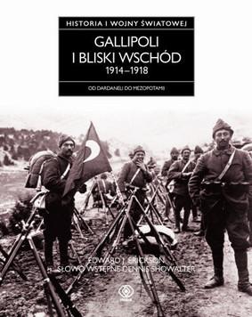Edward J. Erickson - Gallipoli i Bliski Wschód 1914-1918. Historia I Wojny Światowej