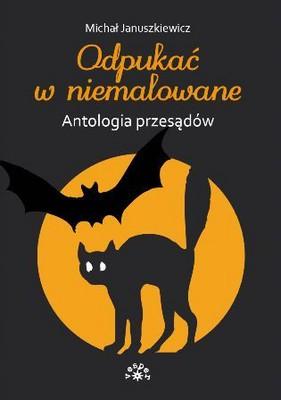 Michał Januszkiewicz - Odpukać w Niemalowane. Antologia Przesądów
