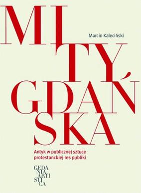 Marcin Kaleciński - Mity Gdańska. Antyk w publicznej sztuce protestanckiej res publiki