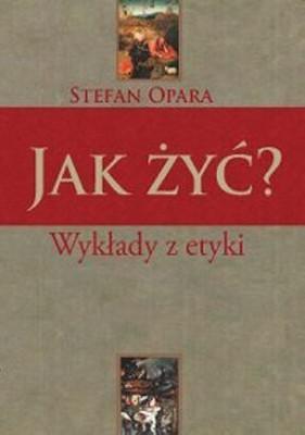 Stefan Opara - Jak Żyć? Wykłady z etyki