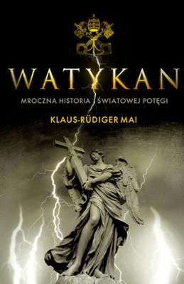 Klaus-Rudiger Mai - Watykan. Mroczna Historia Światowej Potęgi / Klaus-Rudiger Mai - Der Vatikan. Geschichte Einer Weltmacht Im Zwielicht