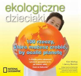 Jenny Bonnin, Kim McKay - Ekologiczne dzieicaki. 100 rzeczy, które możesz zrobić, by ocalić planetę