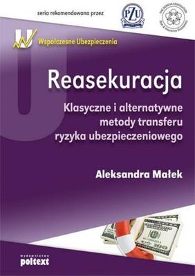 Aleksandra Małek - Reasekuracja. Klasyczne i Alternatywne Metody Transferu Ryzyka Ubezpieczeniowego
