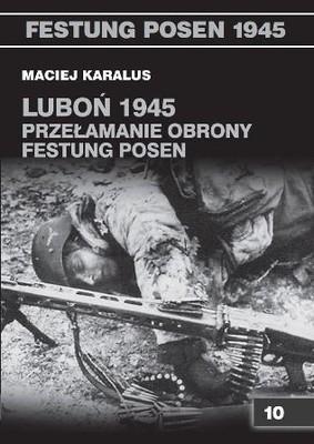 Maciej Karalus - Luboń 1945. Przełamanie obrony Festung Posen