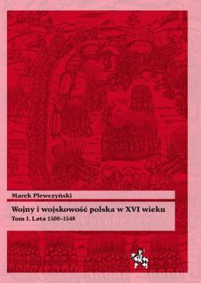 Marek Plewczyński - Wojny i wojskowość polska XVI wieku, tom 1 - Lata 1500-1548