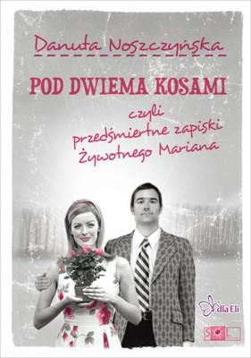Danuta Noszczyńska - Pod dwiema kosami, czyli przedśmiertne zapiski Żywotnego Mariana