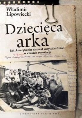 Władimir Lipowiecki - Dziecięca Arka. Jak Amerykanin Ratował Rosyjskie Dzieci w Czasach Rewolucji