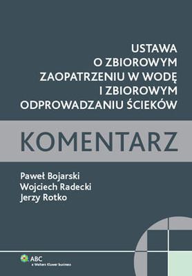 Paweł Bojarski, Wojciech Radecki, Jerzy Rotko - Ustawa o Zbiorowym Zaopatrzeniu w Wodę i Zbiorowym Odprowadzaniu Ścieków. Koment