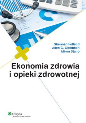 Sherman Folland, Allen C. Goodman, Miron Stano - Ekonomia Zdrowia i Opieki Zdrowotnej