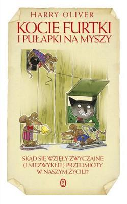 Harry Oliver - Kocie Furtki i Pułapki na Myszy. Skąd się Wzięły Zwyczajne (i Niezwykłe!) Przedmioty w Naszym Życiu?