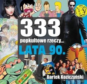 Bartek Koziczyński - 333 popkultowe rzeczy. Lata 90.