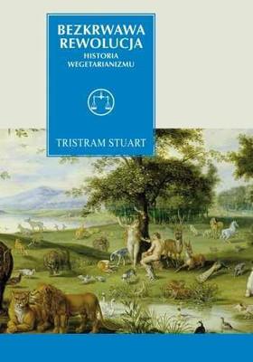 Tristram Stuart - Bezkrwawa rewolucja. Historia wegetarianizmu od 1600 roku do czasów współczesnych / Tristram Stuart - The Bloodless Revolution. A Cultural History of Vegetarianism from 1600 to Modern Times
