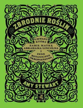 Amy Stewart - Zbrodnie roślin. Chwast, który zabił matkę Abrahama Lincolna i inne botaniczne okropieństwa / Amy Stewart - Wicked Plants. The Weed That Killed Lincoln's Mother and Other Botanical Atrocities