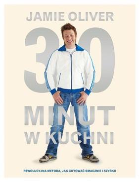 Jamie Oliver - 30 minut w kuchni. Rewolucyjna metoda jak gotować smacznie i szybko