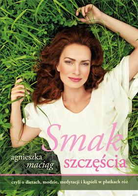 Agnieszka Maciąg - Smak szczęścia, czyli o dietach, modzie, medytacji i kąpielii w płatkach róż