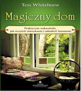 Tess Whitehurst - Magiczny dom. Praktyczne wskazówki, jak oczyścić mieszkanie i odnaleźć harmonię