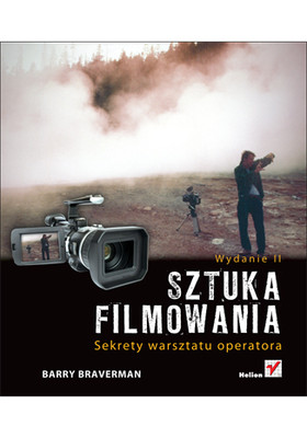Barry Braverman - Sztuka filmowania. Sekrety warsztatu operatora. Wydanie II / Barry Braverman - Video Shooter, Second Edition: Storytelling with HD Cameras