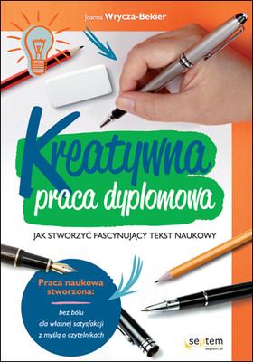 Joanna Wrycza-Bekier - Kreatywna praca dyplomowa. Jak stworzyć fascynujący tekst naukowy