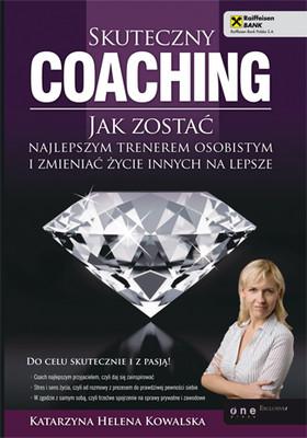 Katarzyna Kowalska - Skuteczny coaching. Jak zostać najlepszym trenerem osobistym i zmieniać życie innych na lepsze