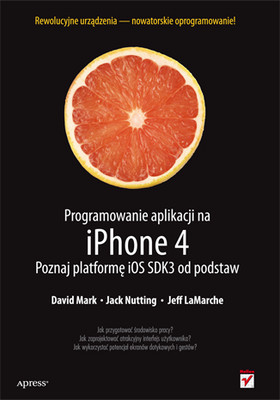 David Mark, Jack Nutting, Jeff LaMarche - Programowanie aplikacji na iPhone 4. Poznaj platformę iOS SDK3 od podstaw / David Mark, Jack Nutting, Jeff LaMarche - Beginning iPhone 4 Development: Exploring the iOS SDK