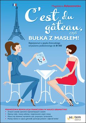 Magdalena Adaszewska - C'est du gâteau, czyli bułka z masłem! Repetytorium z języka francuskiego od poziomu podstawowego do b1/b