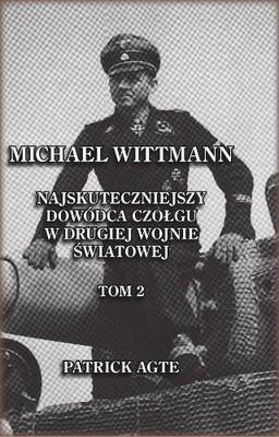 Patrick Agte - Michael Wittmann. Najskuteczniejszy dowódca czołgu w II wojnie światowej. Tom II