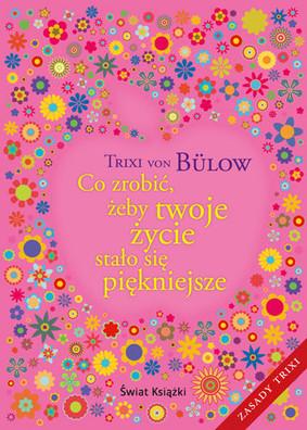 Trixi Von Bulow - Co zrobić, żeby twoje życie stało się piękniejsze