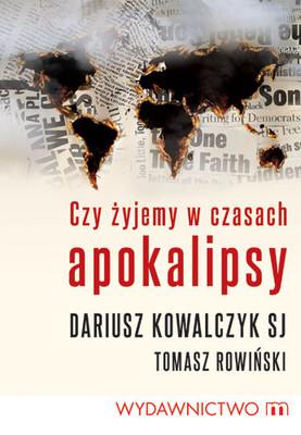 Dariusz Kowalczyk, Tomasz Rowiński - Czy żyjemy w czasach Apokalipsy?