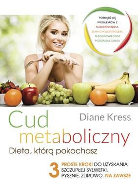 Diane Kress - Cud metaboliczny dieta którą pokochasz. 3 proste kroki do uzyskania szczupłej sylwetki pysznie zdrowo na zawsze / Diane Kress - The Metabolism Miracle
