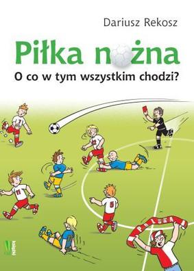 Dariusz Rekosz - Piłka nożna. O co w tym wszystkim chodzi?