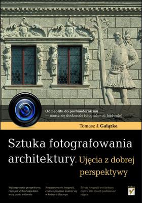 Tomasz Gałązka - Sztuka fotografowania architektury. Ujęcia z dobrej perspektywy