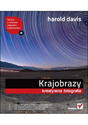 Harold Davis - Krajobrazy. Kreatywna fotografia / Harold Davis - Creative Landscapes: Digital Photography Tips and Techniques
