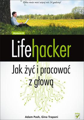 Adam Pash, Gina Trapani - Lifehacker. Jak żyć i pracować z głową. Wydanie III / Adam Pash, Gina Trapani - Lifehacker: The Guide to Working Smarter, Faster, and Better, Third Edition