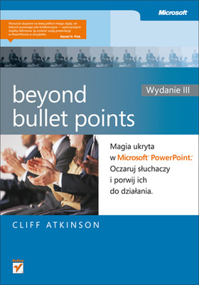 Cliff Atkinson - Beyond Bullet Points. Magia ukryta w Microsoft PowerPoint. Oczaruj słuchaczy i porwij ich do działania. Wydanie / Cliff Atkinson - Beyond Bullet Points: Using Microsoft® PowerPoint® to Create Presentations that Inform, Motivate, and Inspire