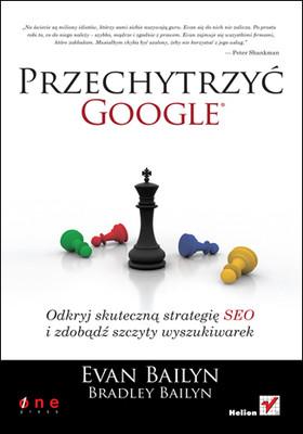 Evan Bailyn, Bradley Bailyn - Przechytrzyć Google. Odkryj skuteczną strategię SEO i zdobądź szczyty wyszukiwarek / Evan Bailyn, Bradley Bailyn - Outsmarting Google: SEO Secrets to Winning New Business (Que Biz-Tech)