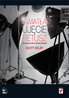 Scott Kelby - Światła, ujęcie, retusz. Od pustego studia do gotowej fotografii / Scott Kelby - Light It, Shoot It, Retouch It: Learn Step by Step How to Go from Empty Studio to Finished Image