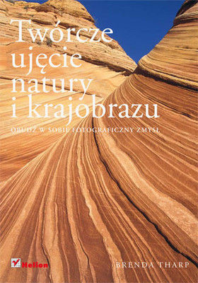 Brenda Tharp - Twórcze ujęcie natury i krajobrazu. Obudź w sobie fotograficzny zmysł / Brenda Tharp - Creative Nature & Outdoor Photography, Revised Edition